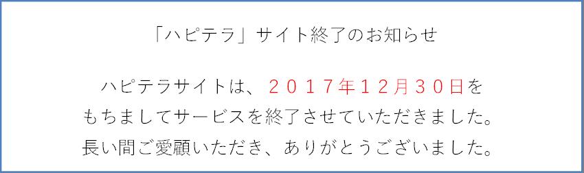 「ハピテラ」サイト終了のお知らせハピテラサイトは、2017年12月30日をもちましてサービスを終了させていただきました。長い間ご愛顧いただき、ありがとうございました。